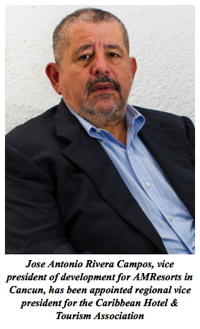 Jose Antonio Rivera Campos, vice president of development for AMResorts in Cancun, has been appointed regional vice president for the Caribbean Hotel & Tourism Association